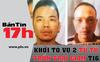 Bản tin 17h: Khởi tố vụ 2 tử tù trốn trại tạm giam T16