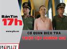 Bản tin 17h: Cơ quan điều tra triệu tập Phương Nga