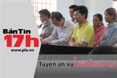 Bản tin 17h: Tuyên án vụ Trần Minh Lợi
