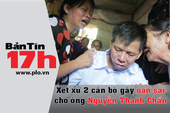 Bản tin 17h: Xét xử 2 cán bộ gây oan sai cho ông Chấn