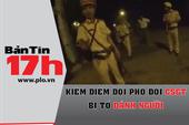 Bản tin 17h:Kiểm điểm Đội phó đội CSGT bị tố đánh người