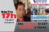 Bản tin 17h: Ông Trầm Bê bị bắt tạm giam 4 tháng