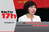 Bản tin 17h:Bà Kim Thoa muốn nghỉ việc ở Bộ Công Thương
