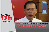 Bản tin 17h: Khởi tố nguyên tổng giám đốc PVN