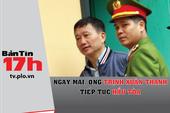 Bản tin 17h: Ông Trịnh Xuân Thanh tiếp tục hầu tòa