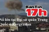 Bản tin 17h: Nổ lớn tại Đại sứ quán Trung Quốc ở Kyrgyzstan