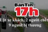 Bản tin 17h: Lật xe khách, 2 người chết, 9 người bị thương
