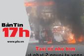 Bản tin 17h: Taxi nổ như bom, ít nhất 2 người tử vong