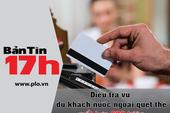Bản tin 17h: Điều tra vụ quẹt thẻ mất hơn 600 triệu