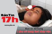 Bản tin 17h: Bảo vệ nổ súng làm bà bầu nhập viện
