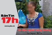 Bản tin 17h: Lộ diện người trúng thưởng Jackpot 92 tỉ