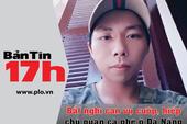 Bản tin 17h: Bắt nghi can vụ cướp, hiếp ở Đà Nẵng