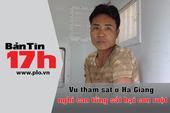 Bản tin 17h: Nghi can vụ thảm án Hà Giang từng giết con