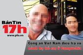 Bản tin 17h:Truy lùng kẻ hành hạ trẻ dã man ở Campuchia