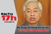 Bản tin 17h: Vì sao ông Trần Phương Bình bị bắt?