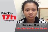 Bản tin 17h: Giả người thân, vào nhà trẻ bắt cóc trẻ em