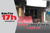 Bản tin 17h: Cháy nhà ở đường Lê Văn Sỹ, 6 người chết