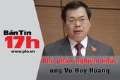 Bản tin 17h: Phê phán nghiêm khắc ông Vũ Huy Hoàng