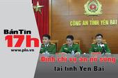 Bản tin 17h: Đình chỉ vụ án nổ súng tại Tỉnh ủy Yên Bái
