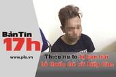 Bản tin 17h: Tố bị bạn trai bỏ thuốc mê rồi hiếp dâm