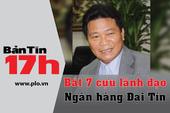 Bản tin 17h: Bắt 7 cựu lãnh đạo Ngân hàng Đại Tín