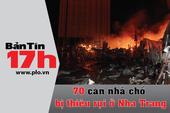 Bản tin 17h: 70 căn nhà chồ bị thiêu rụi ở Nha Trang
