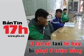 Bản tin 17h: 3 tài xế taxi tè bậy bị phạt 6 triệu đồng