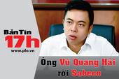 Bản tin 17h: Ông Vũ Quang Hải rời Sabeco