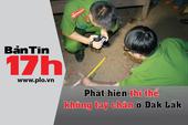 Bản tin 17h: Phát hiện thi thể không tay chân ở Đắk Lắk