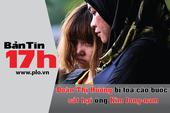 Bản tin 17h: Đoàn Thị Hương bị cáo buộc tội giết người