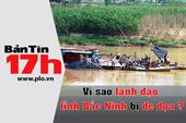 Bản tin 17h: Vì sao lãnh đạo tỉnh Bắc Ninh bị đe dọa?