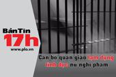 Bản tin 17h: Một quản giáo cưỡng dâm nữ nghi phạm