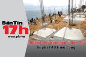 Bản tin 17h:Biệt thự xây lụi ở Sơn Trà bị phạt 40 triệu
