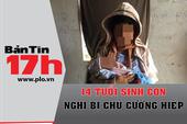 Bản tin 17h: 14 tuổi sinh con, nghi bị chủ cưỡng hiếp