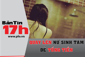 Bản tin 17h: Quay lén nữ sinh tắm để tống tiền