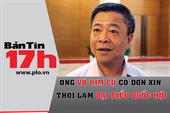 Bản tin 17h: Ông Võ Kim Cự xin thôi đại biểu Quốc hội