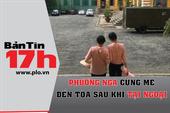 Bản tin 17h: Phương Nga cùng mẹ đến TAND TP.HCM