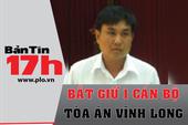 Bản tin 17h: Bắt một cán bộ Tòa án tỉnh Vĩnh Long