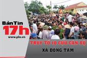 Bản tin 17h: Truy tố 10 cựu cán bộ xã Đồng Tâm