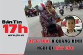 Bản tin 17h: Bé 6 tuổi ở Quảng Bình nghi bị bắt cóc
