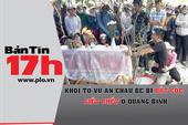 Bản tin 17h:Khởi tố vụ cháu bé bị đâm chết ở Quảng Bình