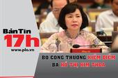 Bản tin 17h:Bộ Công Thương kiểm điểm bà Hồ Thị Kim Thoa