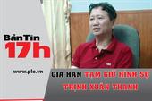 Bản tin 17h: Gia hạn tạm giữ hình sự Trịnh Xuân Thanh