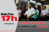 Bản tin 17h: Nguyên TGĐ VN Pharma lãnh 12 năm tù