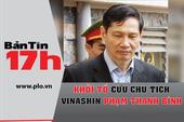 Bản tin 17h: Khởi tố cựu chủ tịch Vinashin