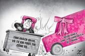 Nhận xe tặng, công vụ dễ bị méo mó