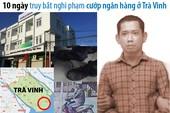 10 ngày truy bắt nghi phạm cướp ngân hàng ở Trà Vinh