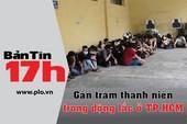 Bản tin 17h:Gần trăm thanh niên trong động lắc ở TP.HCM