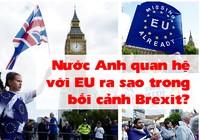 Nước Anh quan hệ với EU ra sao trong bối cảnh Brexit?