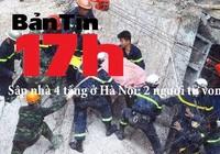 Bản tin 17h: Sập nhà 4 tầng, 2 người tử vong